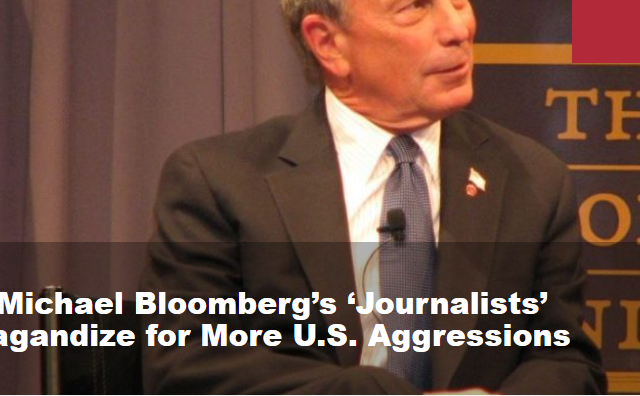 How Michael Bloomberg's 'Journalists' Propagandize for More U.S. Aggressions